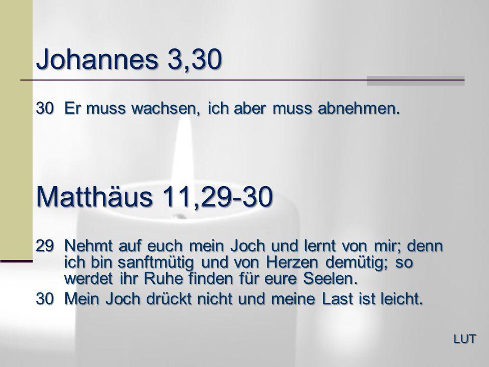 Johannes 3,30 LUT 30Er muss wachsen, ich aber muss abnehmen. Matthäus 11,29-30 29Nehmt auf euch mein Joch und lernt von mir; denn ich bin sanftmütig u
