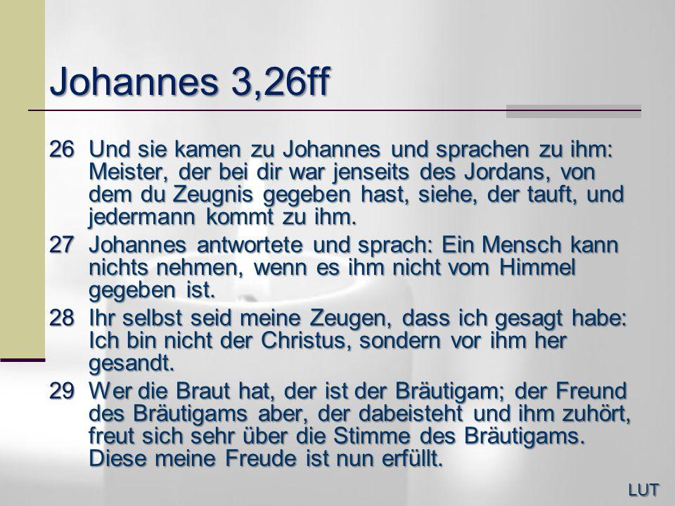 Johannes 3,26ff 26Und sie kamen zu Johannes und sprachen zu ihm: Meister, der bei dir war jenseits des Jordans, von dem du Zeugnis gegeben hast, siehe