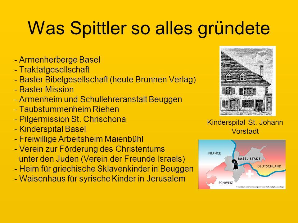 Was Spittler so alles gründete - Armenherberge Basel - Traktatgesellschaft - Basler Bibelgesellschaft (heute Brunnen Verlag) - Basler Mission - Armenheim und Schullehreranstalt Beuggen - Taubstummenheim Riehen - Pilgermission St.