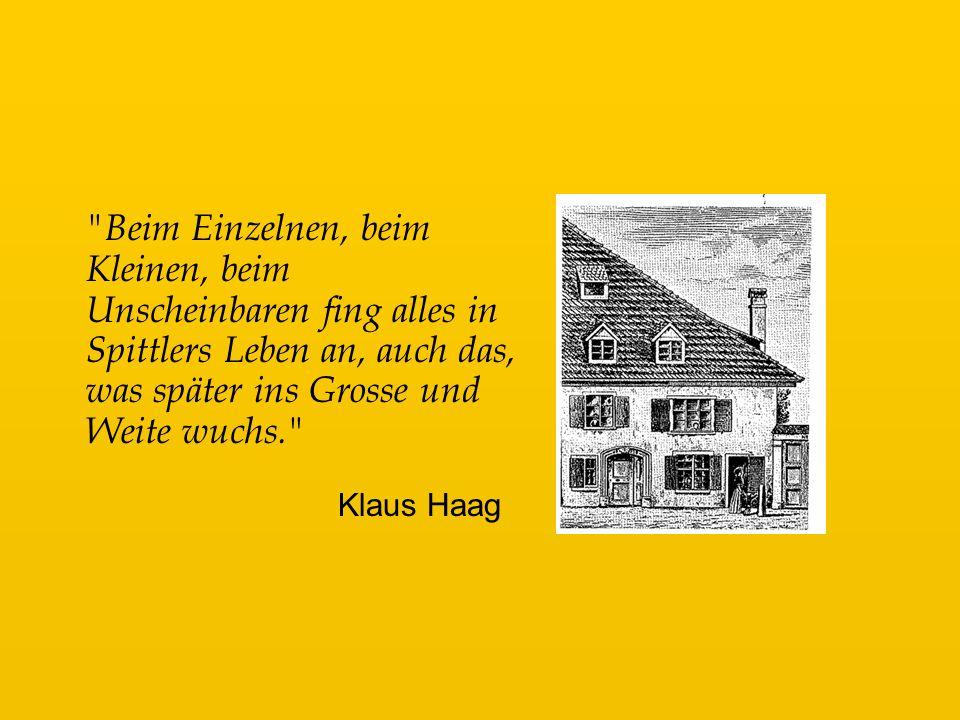 Beim Einzelnen, beim Kleinen, beim Unscheinbaren fing alles in Spittlers Leben an, auch das, was später ins Grosse und Weite wuchs. Klaus Haag