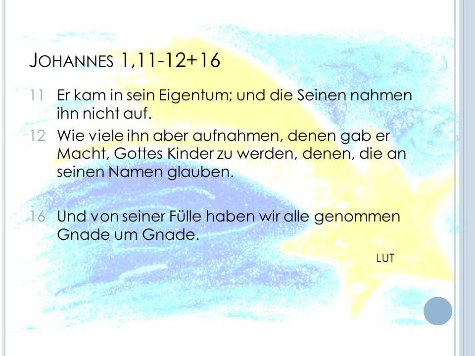 J OHANNES 1,11-12+16 11 Er kam in sein Eigentum; und die Seinen nahmen ihn nicht auf. 12 Wie viele ihn aber aufnahmen, denen gab er Macht, Gottes Kind