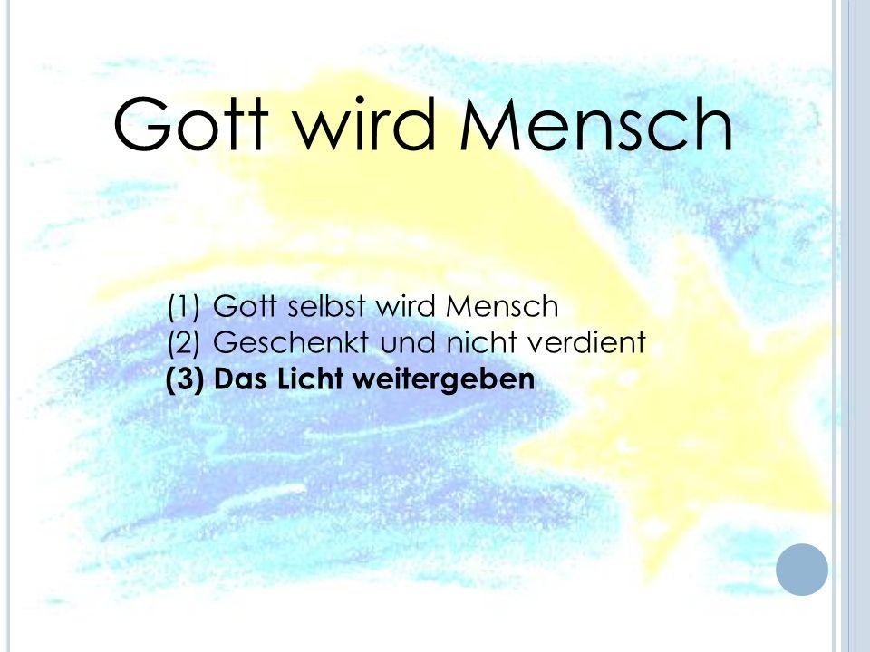 (1) Gott selbst wird Mensch (2) Geschenkt und nicht verdient (3) Das Licht weitergeben Gott wird Mensch