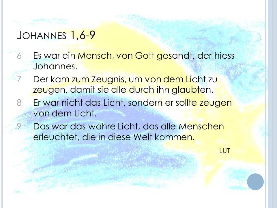 J OHANNES 1,6-9 6 Es war ein Mensch, von Gott gesandt, der hiess Johannes. 7 Der kam zum Zeugnis, um von dem Licht zu zeugen, damit sie alle durch ihn