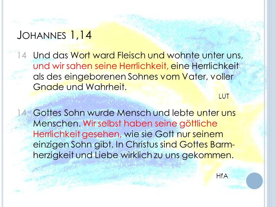 J OHANNES 1,14 14 Und das Wort ward Fleisch und wohnte unter uns, und wir sahen seine Herrlichkeit, eine Herrlichkeit als des eingeborenen Sohnes vom