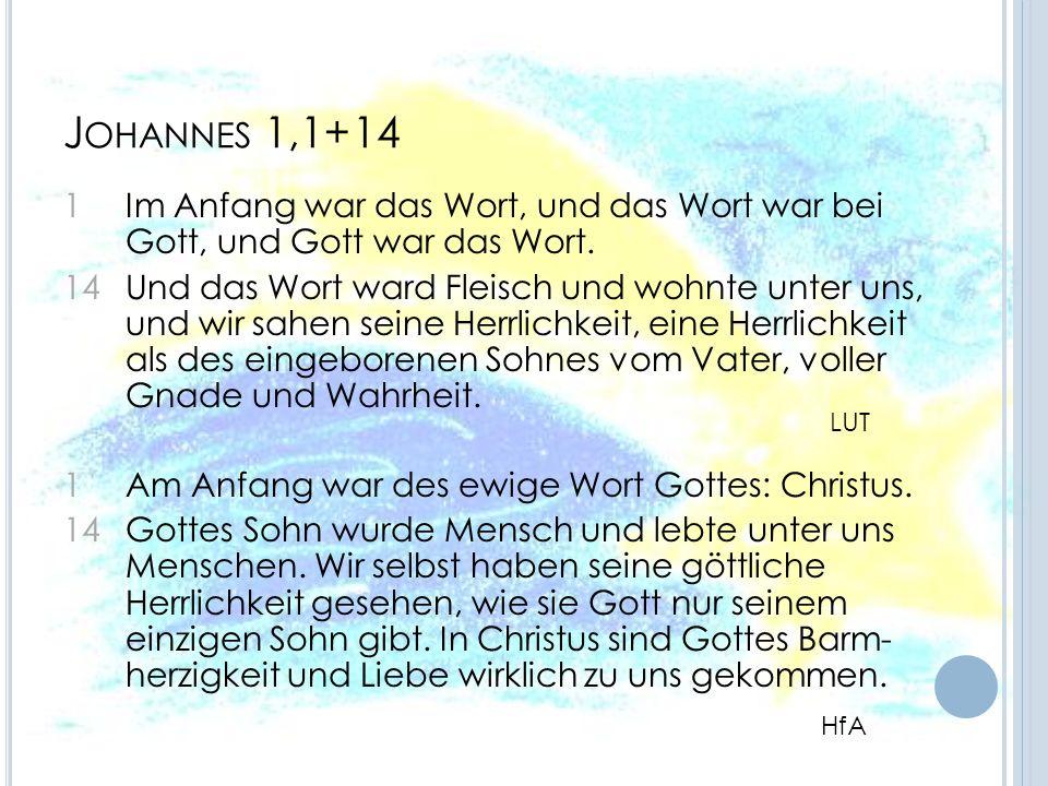 J OHANNES 1,1+14 1 Im Anfang war das Wort, und das Wort war bei Gott, und Gott war das Wort. 14 Und das Wort ward Fleisch und wohnte unter uns, und wi
