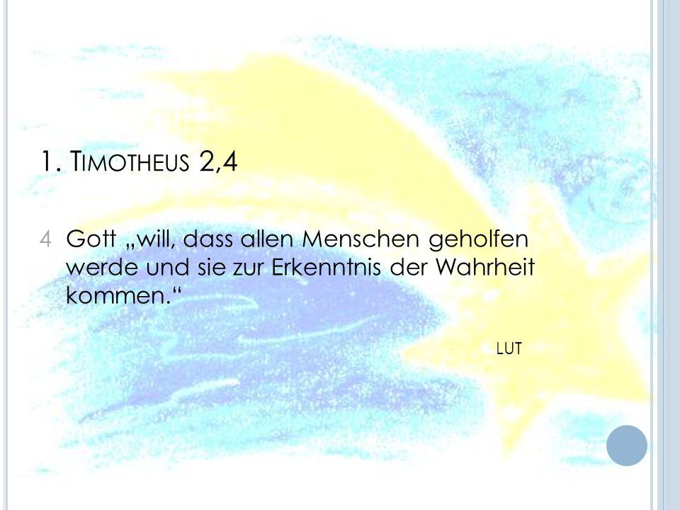 1. T IMOTHEUS 2,4 4 Gott will, dass allen Menschen geholfen werde und sie zur Erkenntnis der Wahrheit kommen. LUT
