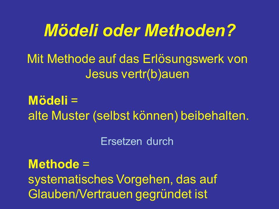Mödeli oder Methoden? Mit Methode auf das Erlösungswerk von Jesus vertr(b)auen Mödeli = alte Muster (selbst können) beibehalten. Methode = systematisc