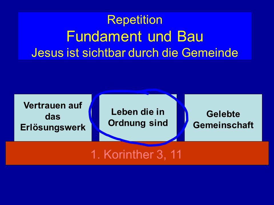 Repetition Fundament und Bau Jesus ist sichtbar durch die Gemeinde Vertrauen auf das Erlösungswerk Leben die in Ordnung sind Gelebte Gemeinschaft 1. K