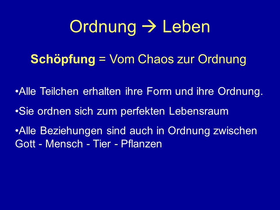 Ordnung Leben Schöpfung = Vom Chaos zur Ordnung Alle Teilchen erhalten ihre Form und ihre Ordnung. Sie ordnen sich zum perfekten Lebensraum Alle Bezie