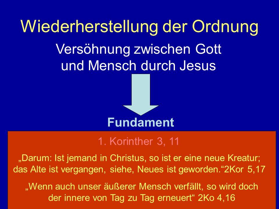 Wiederherstellung der Ordnung 1. Korinther 3, 11 Versöhnung zwischen Gott und Mensch durch Jesus Fundament Darum: Ist jemand in Christus, so ist er ei