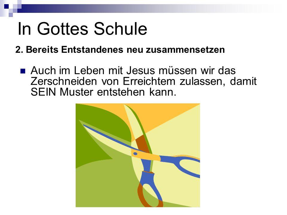 In Gottes Schule Auch im Leben mit Jesus müssen wir das Zerschneiden von Erreichtem zulassen, damit SEIN Muster entstehen kann. 2. Bereits Entstandene