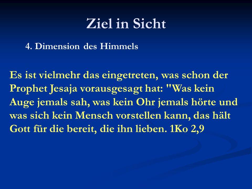 Ziel in Sicht 4. Dimension des Himmels Es ist vielmehr das eingetreten, was schon der Prophet Jesaja vorausgesagt hat: