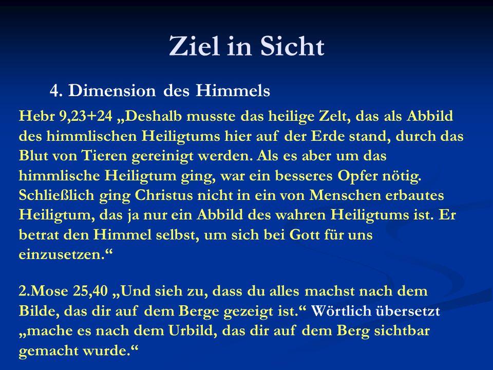 Ziel in Sicht 4. Dimension des Himmels Hebr 9,23+24 Deshalb musste das heilige Zelt, das als Abbild des himmlischen Heiligtums hier auf der Erde stand