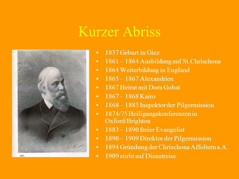Kurzer Abriss 1837 Geburt in Giez 1861 – 1864 Ausbildung auf St.Chrischona 1864 Weiterbildung in England 1865 – 1867 Alexandrien 1867 Heirat mit Dora