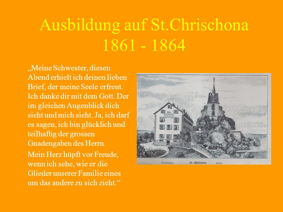 Ausbildung auf St.Chrischona 1861 - 1864 Meine Schwester, diesen Abend erhielt ich deinen lieben Brief, der meine Seele erfreut. Ich danke dir mit dem