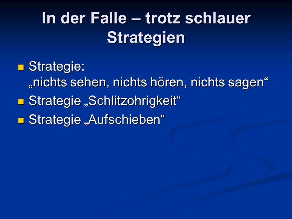 In der Falle – trotz schlauer Strategien Strategie: nichts sehen, nichts hören, nichts sagen Strategie: nichts sehen, nichts hören, nichts sagen Strategie Schlitzohrigkeit Strategie Schlitzohrigkeit Strategie Aufschieben Strategie Aufschieben