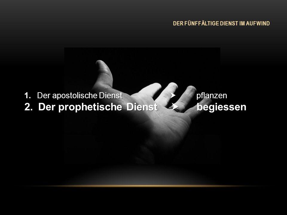 DER FÜNFFÄLTIGE DIENST IM AUFWIND 1. Der apostolische Dienst pflanzen 2. Der prophetische Dienst begiessen