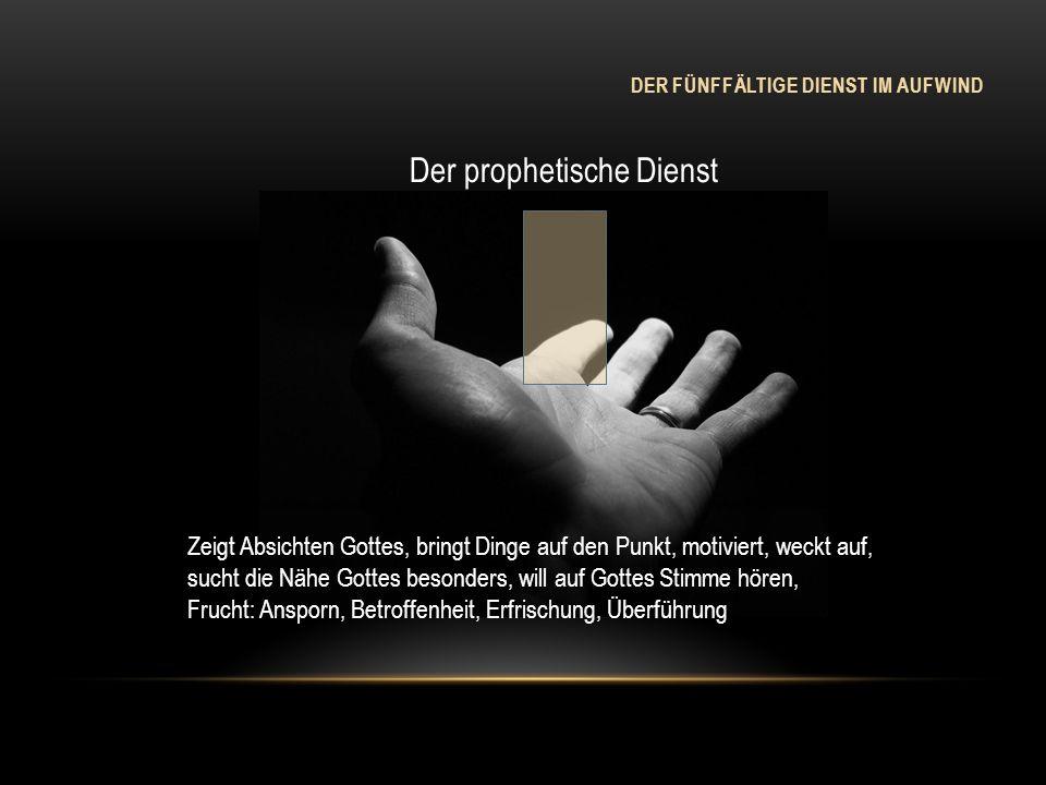 DER FÜNFFÄLTIGE DIENST IM AUFWIND Der prophetische Dienst Zeigt Absichten Gottes, bringt Dinge auf den Punkt, motiviert, weckt auf, sucht die Nähe Got