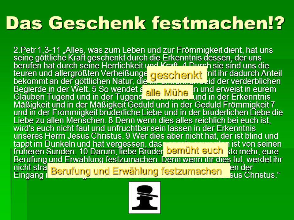 Das Geschenk festmachen!? 2.Petr 1,3-11 Alles, was zum Leben und zur Frömmigkeit dient, hat uns seine göttliche Kraft geschenkt durch die Erkenntnis d
