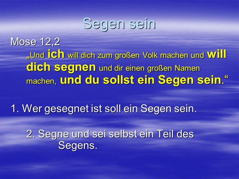 Segen sein Mose 12,2 Und ich will dich zum großen Volk machen und will dich segnen und dir einen großen Namen machen, und du sollst ein Segen sein.