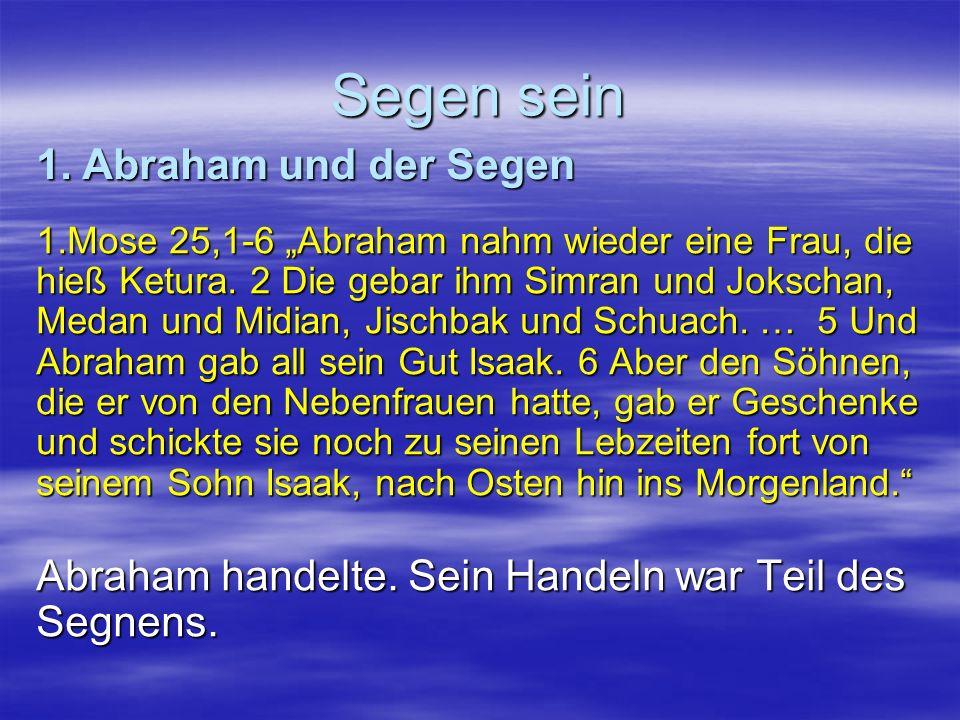 Segen sein 1.Mose 25,1-6 Abraham nahm wieder eine Frau, die hieß Ketura. 2 Die gebar ihm Simran und Jokschan, Medan und Midian, Jischbak und Schuach.
