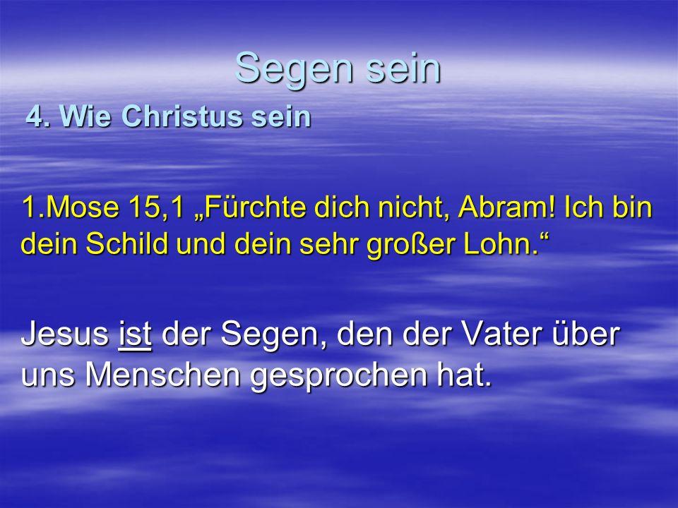 Segen sein 1.Mose 15,1 Fürchte dich nicht, Abram! Ich bin dein Schild und dein sehr großer Lohn. Jesus ist der Segen, den der Vater über uns Menschen