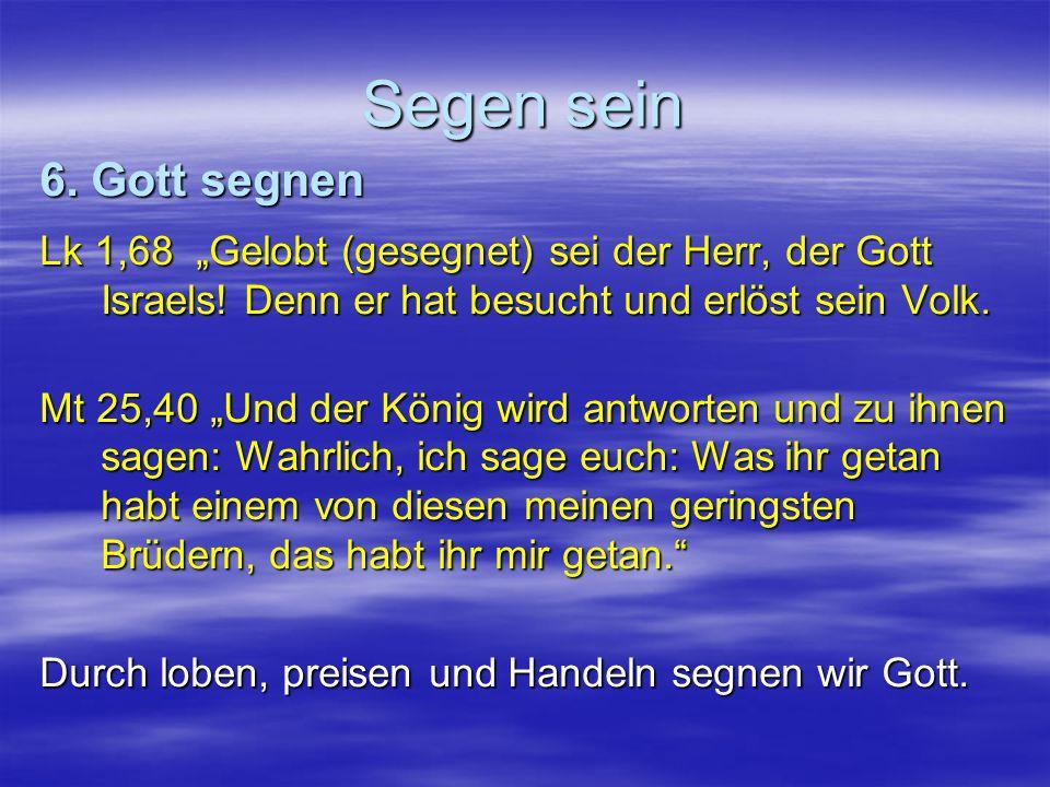 Segen sein Lk 1,68 Gelobt (gesegnet) sei der Herr, der Gott Israels! Denn er hat besucht und erlöst sein Volk. Mt 25,40 Und der König wird antworten u