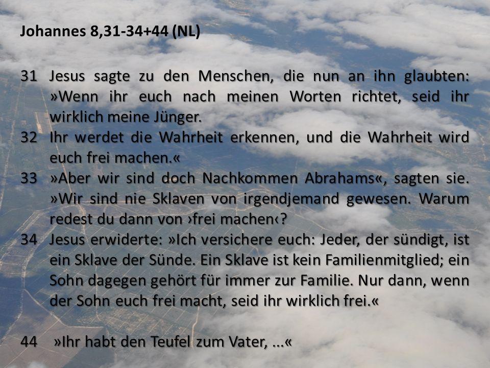 Johannes 8,31-34+44 (NL) 31Jesus sagte zu den Menschen, die nun an ihn glaubten: »Wenn ihr euch nach meinen Worten richtet, seid ihr wirklich meine Jü