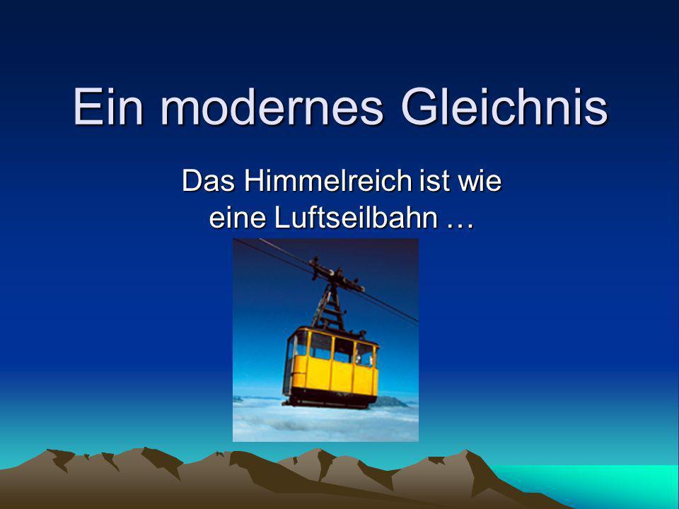 Ein modernes Gleichnis Das Himmelreich ist wie eine Luftseilbahn …
