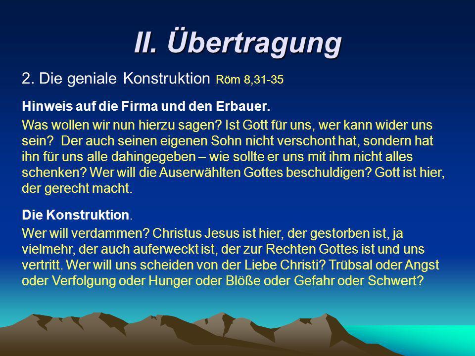 II. Übertragung 2. Die geniale Konstruktion Röm 8,31-35 Wer will verdammen? Christus Jesus ist hier, der gestorben ist, ja vielmehr, der auch auferwec