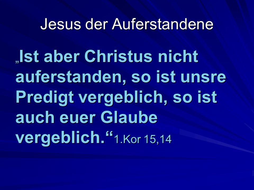 Ist aber Christus nicht auferstanden, so ist unsre Predigt vergeblich, so ist auch euer Glaube vergeblich. 1.Kor 15,14 Ist aber Christus nicht auferst