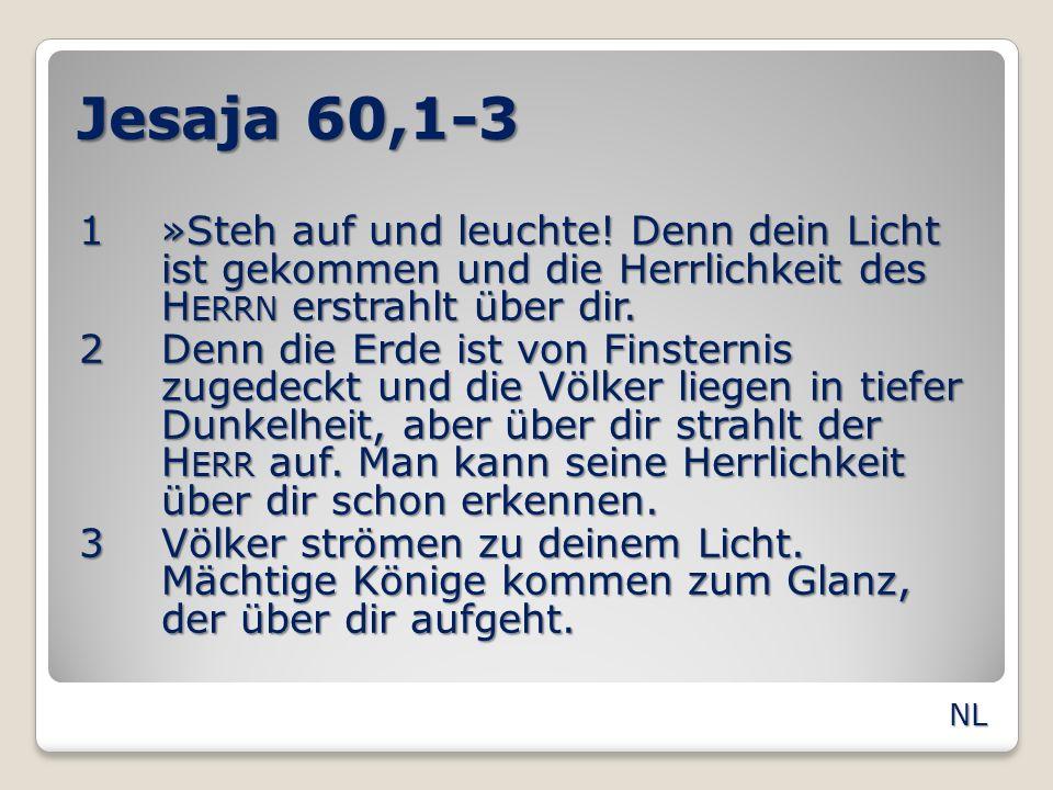 Jesaja 60,1-3 1»Steh auf und leuchte! Denn dein Licht ist gekommen und die Herrlichkeit des H ERRN erstrahlt über dir. 2Denn die Erde ist von Finstern