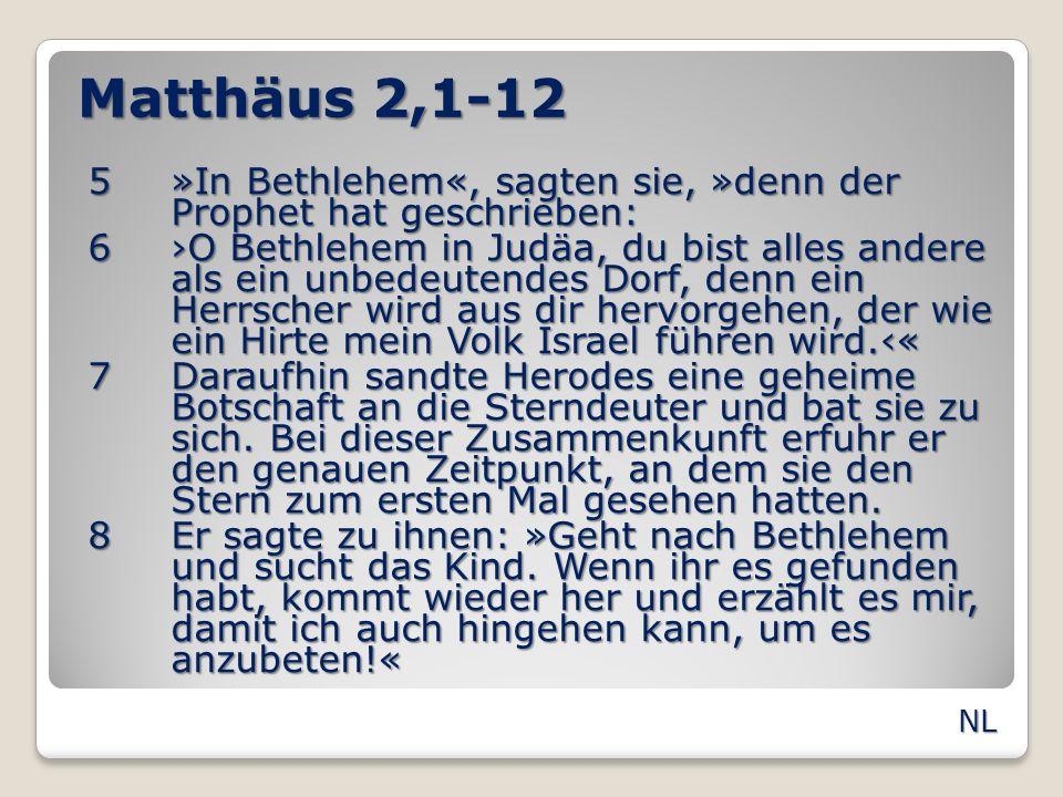 Matthäus 2,1-12 5»In Bethlehem«, sagten sie, »denn der Prophet hat geschrieben: 6O Bethlehem in Judäa, du bist alles andere als ein unbedeutendes Dorf