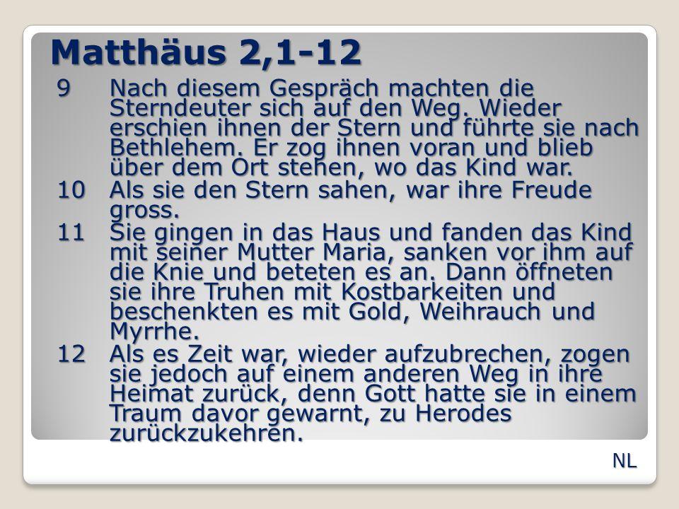 Matthäus 2,1-12 9Nach diesem Gespräch machten die Sterndeuter sich auf den Weg. Wieder erschien ihnen der Stern und führte sie nach Bethlehem. Er zog