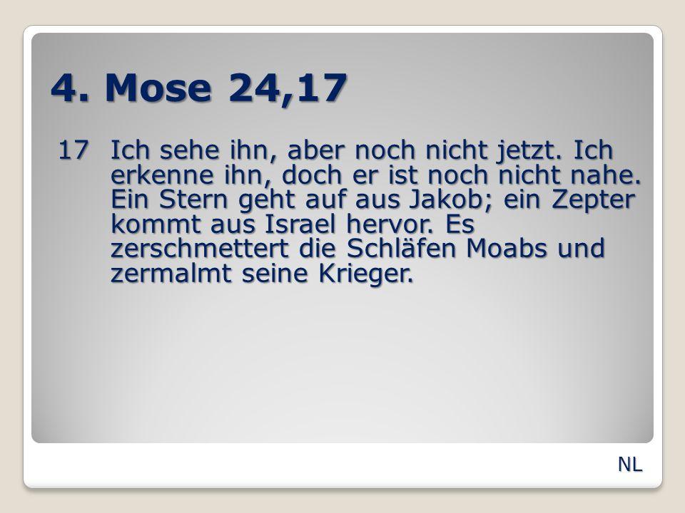 4. Mose 24,17 17Ich sehe ihn, aber noch nicht jetzt. Ich erkenne ihn, doch er ist noch nicht nahe. Ein Stern geht auf aus Jakob; ein Zepter kommt aus