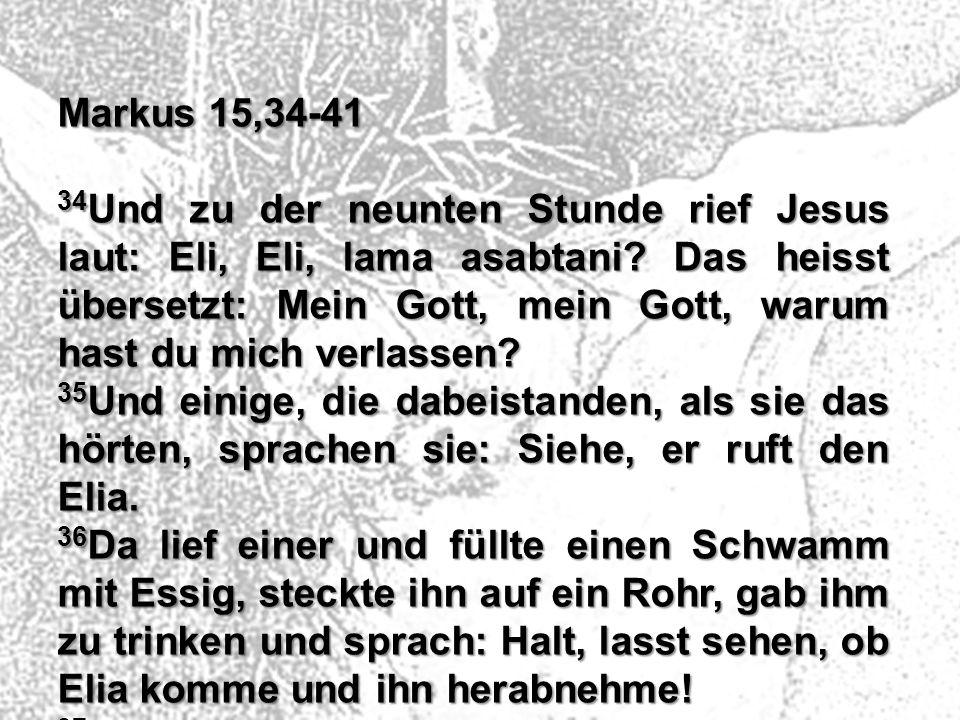 Markus 15,34-41 34 Und zu der neunten Stunde rief Jesus laut: Eli, Eli, lama asabtani? Das heisst übersetzt: Mein Gott, mein Gott, warum hast du mich