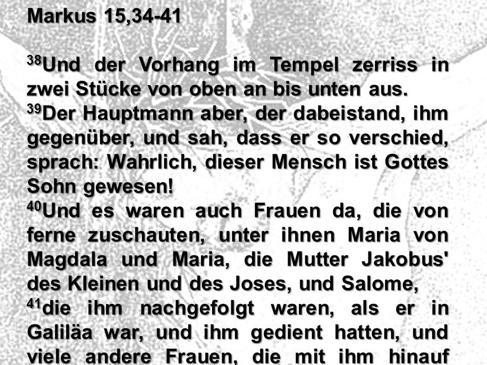 Markus 15,34-41 38 Und der Vorhang im Tempel zerriss in zwei Stücke von oben an bis unten aus. 39 Der Hauptmann aber, der dabeistand, ihm gegenüber, u