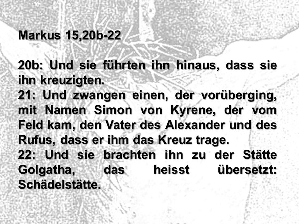 Markus 15,20b-22 20b: Und sie führten ihn hinaus, dass sie ihn kreuzigten. 21: Und zwangen einen, der vorüberging, mit Namen Simon von Kyrene, der vom
