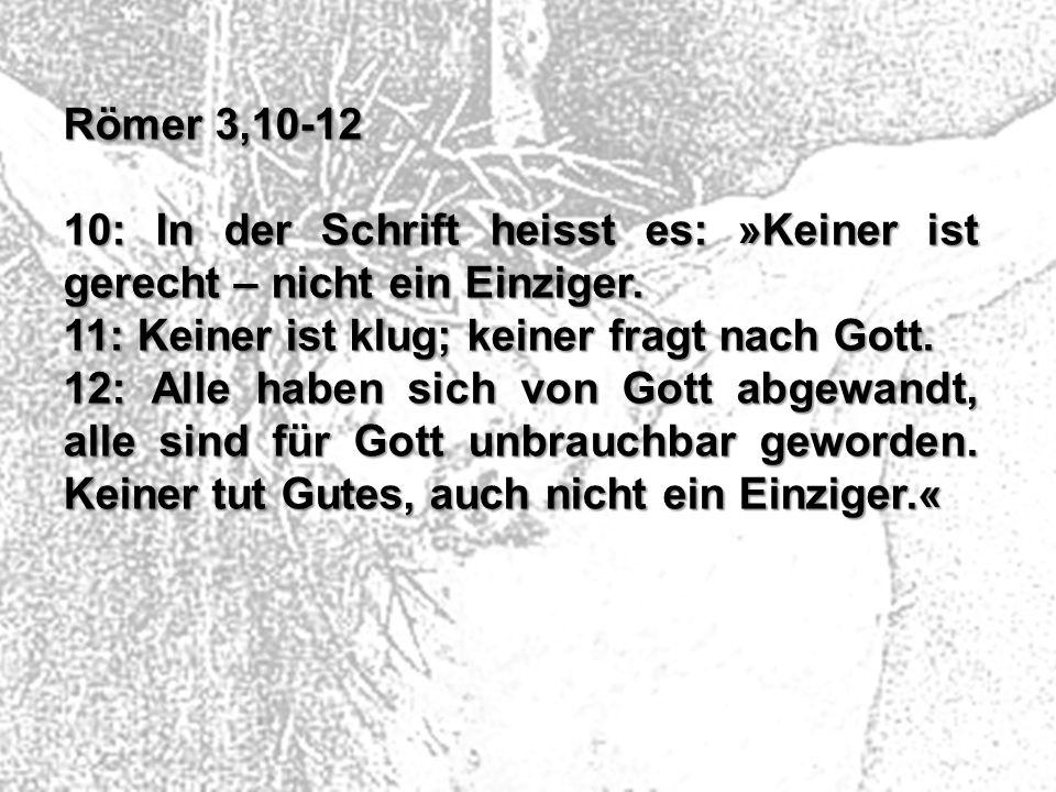 Römer 3,10-12 10: In der Schrift heisst es: »Keiner ist gerecht – nicht ein Einziger. 11: Keiner ist klug; keiner fragt nach Gott. 12: Alle haben sich