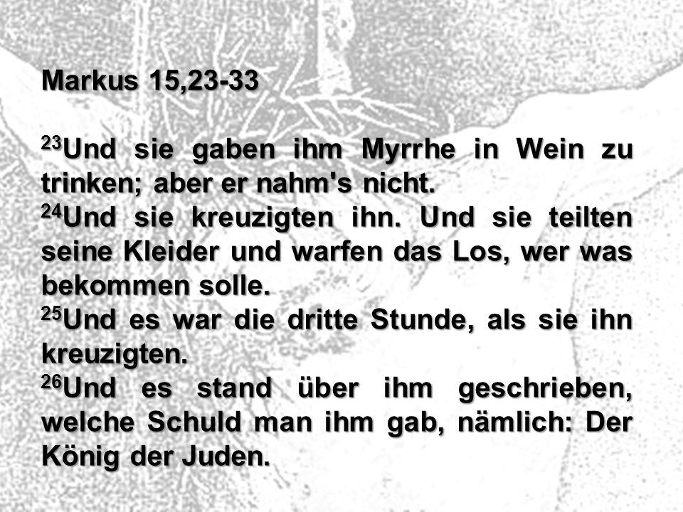 Markus 15,23-33 23 Und sie gaben ihm Myrrhe in Wein zu trinken; aber er nahm's nicht. 24 Und sie kreuzigten ihn. Und sie teilten seine Kleider und war