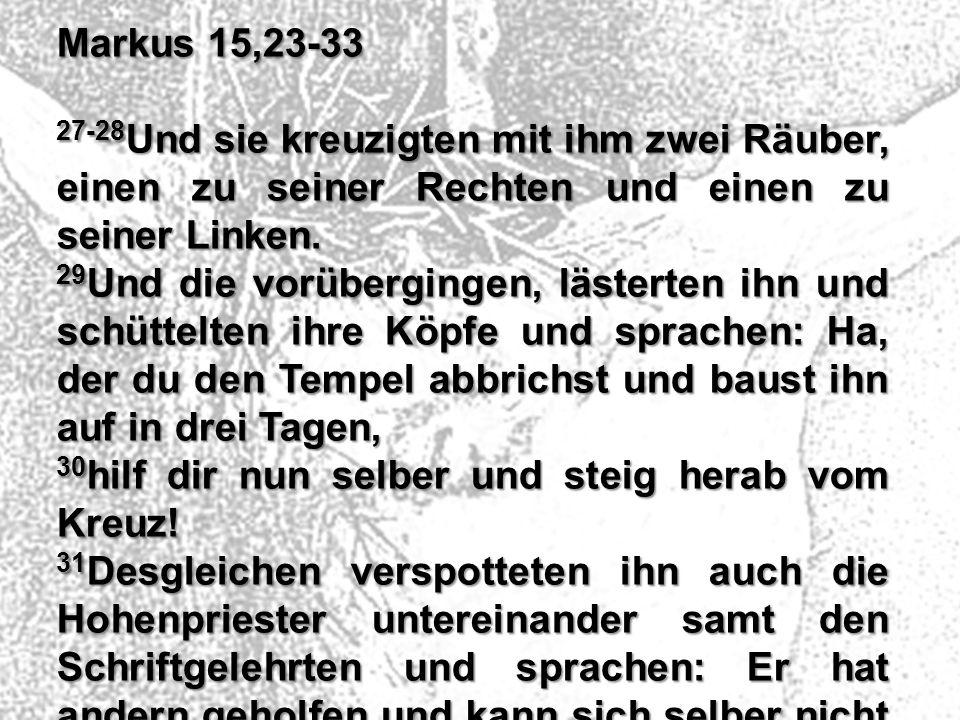 Markus 15,23-33 27-28 Und sie kreuzigten mit ihm zwei Räuber, einen zu seiner Rechten und einen zu seiner Linken. 29 Und die vorübergingen, lästerten