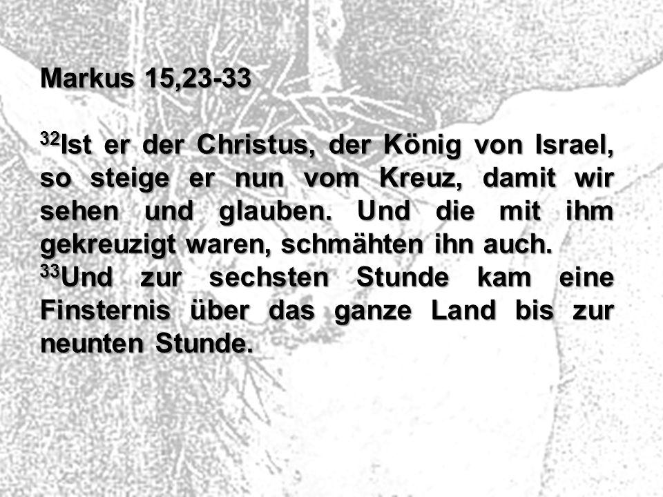Markus 15,23-33 32 Ist er der Christus, der König von Israel, so steige er nun vom Kreuz, damit wir sehen und glauben. Und die mit ihm gekreuzigt ware