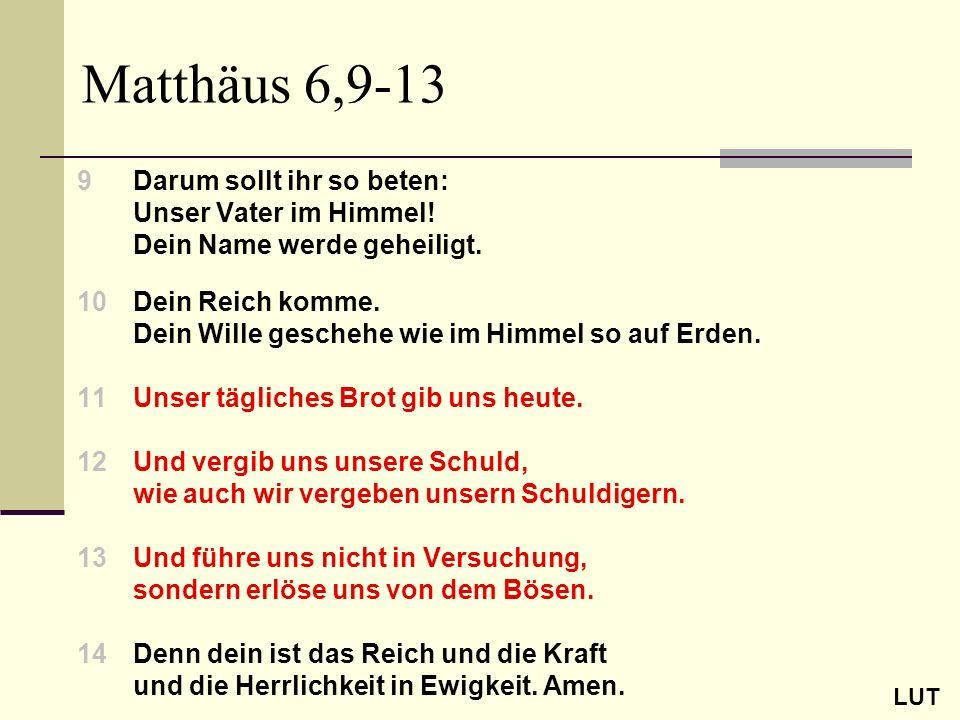 Matthäus 6,9-13 9Darum sollt ihr so beten: Unser Vater im Himmel! Dein Name werde geheiligt. 10Dein Reich komme. Dein Wille geschehe wie im Himmel so