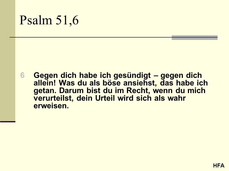 Psalm 51,6 6Gegen dich habe ich gesündigt – gegen dich allein! Was du als böse ansiehst, das habe ich getan. Darum bist du im Recht, wenn du mich veru