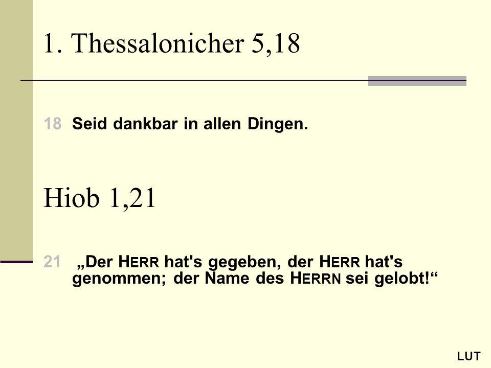 1. Thessalonicher 5,18 18Seid dankbar in allen Dingen. LUT Hiob 1,21 21 Der H ERR hat's gegeben, der H ERR hat's genommen; der Name des H ERRN sei gel