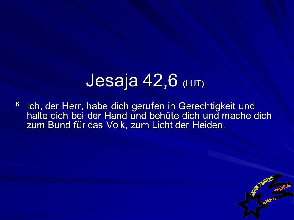 Jesaja 42,6 (LUT) Ich, der Herr, habe dich gerufen in Gerechtigkeit und halte dich bei der Hand und behüte dich und mache dich zum Bund für das Volk, zum Licht der Heiden.