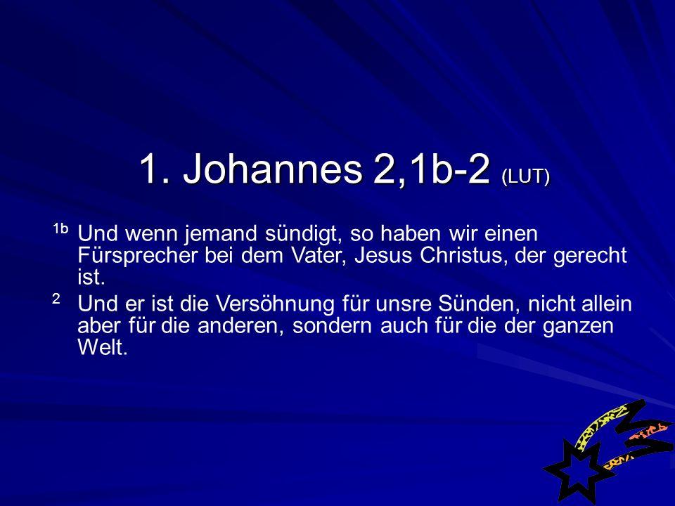 1b Und wenn jemand sündigt, so haben wir einen Fürsprecher bei dem Vater, Jesus Christus, der gerecht ist.