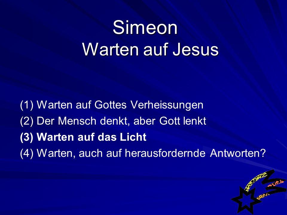 Simeon Warten auf Jesus Simeon Warten auf Jesus (1) Warten auf Gottes Verheissungen (2) Der Mensch denkt, aber Gott lenkt (3) Warten auf das Licht (4) Warten, auch auf herausfordernde Antworten?