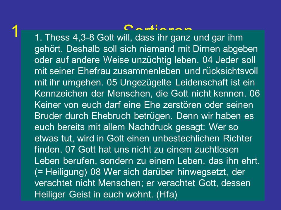 1. Sortieren 1. Thess 4,3-8 Gott will, dass ihr ganz und gar ihm gehört. Deshalb soll sich niemand mit Dirnen abgeben oder auf andere Weise unzüchtig