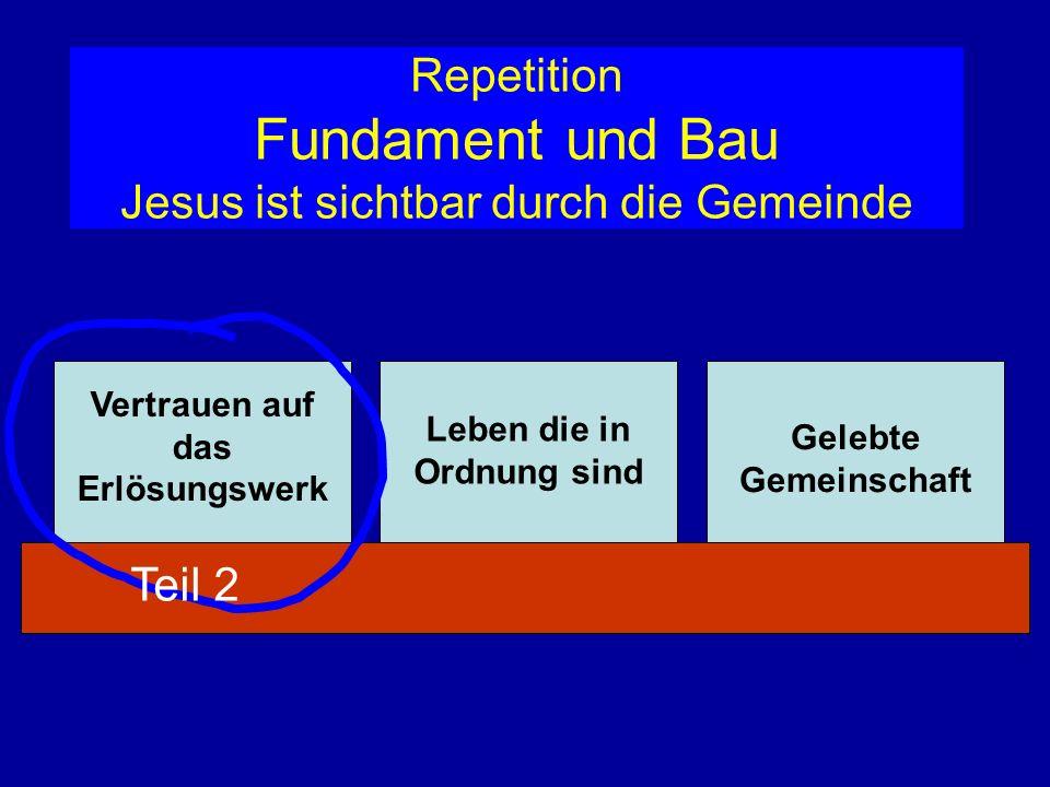 Repetition Fundament und Bau Jesus ist sichtbar durch die Gemeinde Vertrauen auf das Erlösungswerk Leben die in Ordnung sind Gelebte Gemeinschaft Teil